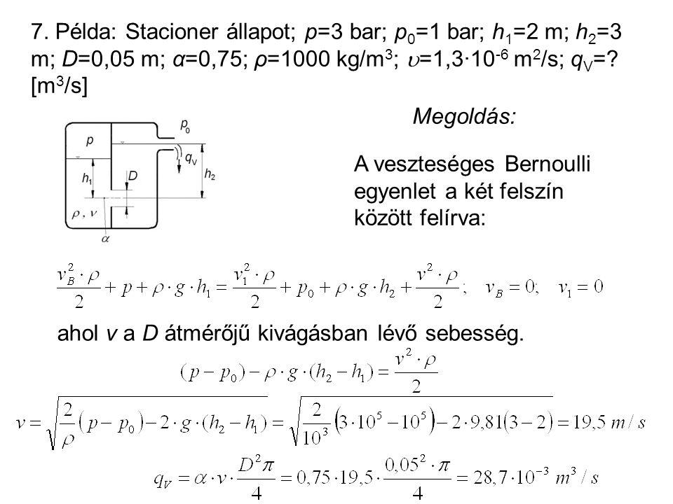 7. Példa: Stacioner állapot; p=3 bar; p0=1 bar; h1=2 m; h2=3 m; D=0,05 m; α=0,75; ρ=1000 kg/m3; =1,3·10-6 m2/s; qV= [m3/s]